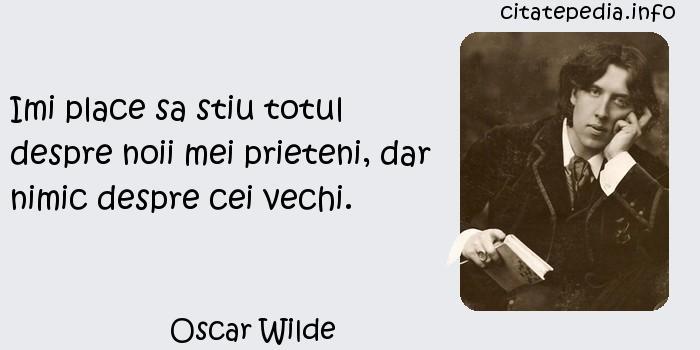 Oscar Wilde - Imi place sa stiu totul despre noii mei prieteni, dar nimic despre cei vechi.