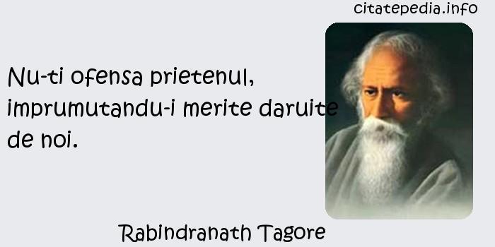 Rabindranath Tagore - Nu-ti ofensa prietenul, imprumutandu-i merite daruite de noi.