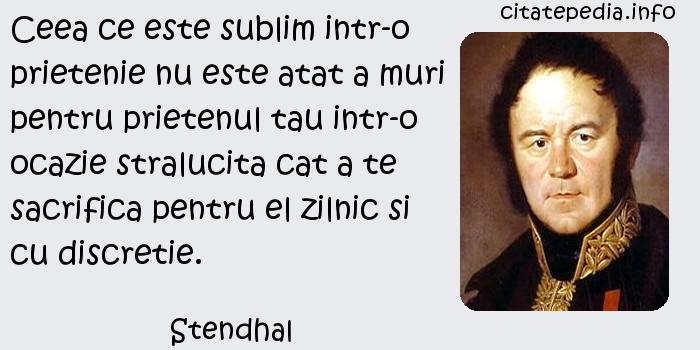 Stendhal - Ceea ce este sublim intr-o prietenie nu este atat a muri pentru prietenul tau intr-o ocazie stralucita cat a te sacrifica pentru el zilnic si cu discretie.