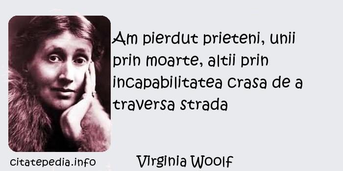 Virginia Woolf - Am pierdut prieteni, unii prin moarte, altii prin incapabilitatea crasa de a traversa strada