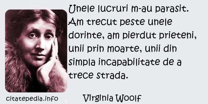 Virginia Woolf - Unele lucruri m-au parasit. Am trecut peste unele dorinte, am pierdut prieteni, unii prin moarte, unii din simpla incapabilitate de a trece strada.