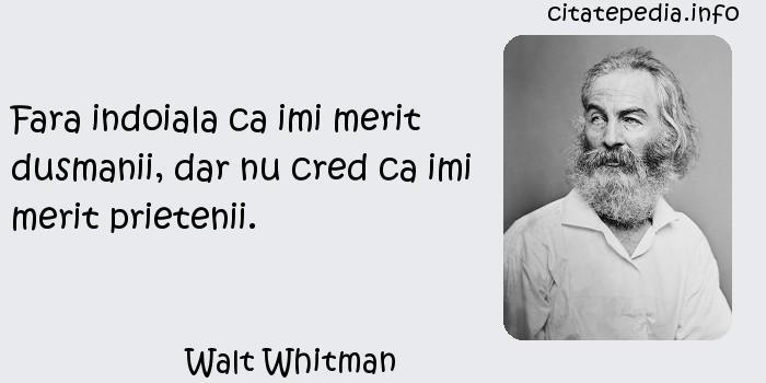 Walt Whitman - Fara indoiala ca imi merit dusmanii, dar nu cred ca imi merit prietenii.