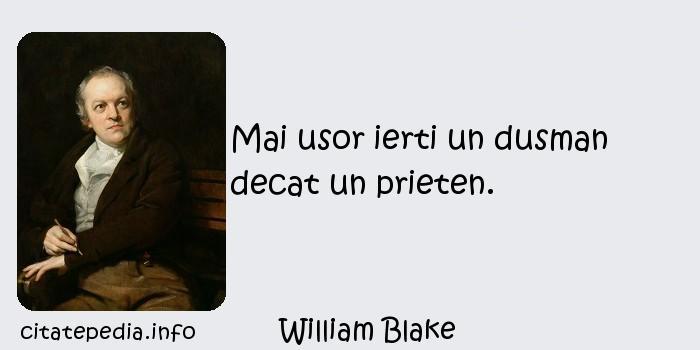 William Blake - Mai usor ierti un dusman decat un prieten.