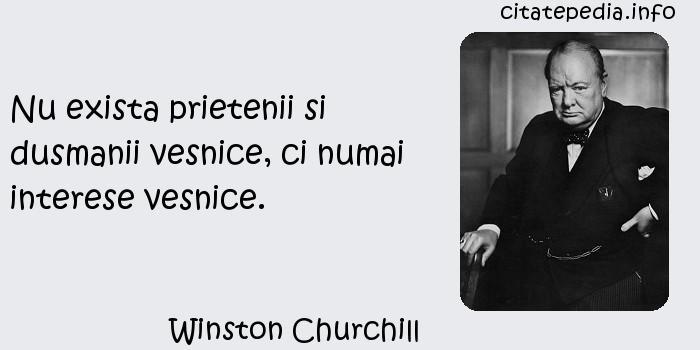 Winston Churchill - Nu exista prietenii si dusmanii vesnice, ci numai interese vesnice.