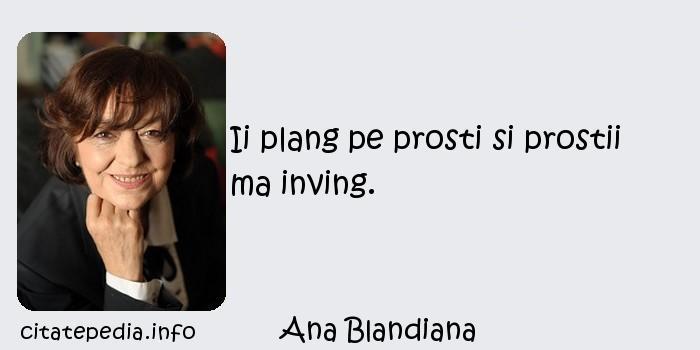 Ana Blandiana - Ii plang pe prosti si prostii ma inving.