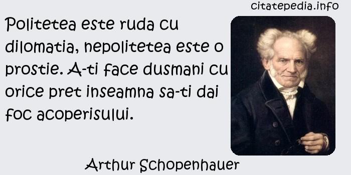 Arthur Schopenhauer - Politetea este ruda cu dilomatia, nepolitetea este o prostie. A-ti face dusmani cu orice pret inseamna sa-ti dai foc acoperisului.