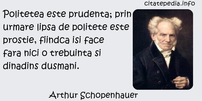 Arthur Schopenhauer - Politetea este prudenta; prin urmare lipsa de politete este prostie, fiindca isi face fara nici o trebuinta si dinadins dusmani.