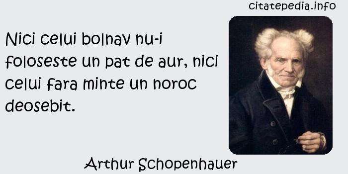Arthur Schopenhauer - Nici celui bolnav nu-i foloseste un pat de aur, nici celui fara minte un noroc deosebit.