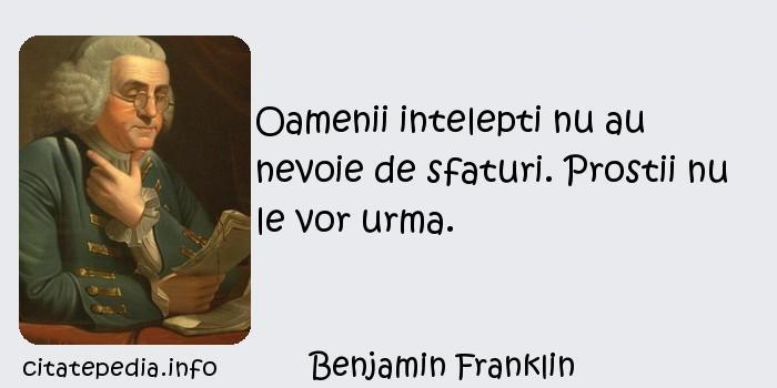 Benjamin Franklin - Oamenii intelepti nu au nevoie de sfaturi. Prostii nu le vor urma.