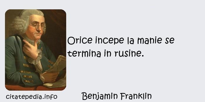 Benjamin Franklin - Orice incepe la manie se termina in rusine.