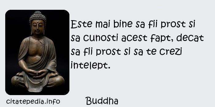 Buddha - Este mai bine sa fii prost si sa cunosti acest fapt, decat sa fii prost si sa te crezi intelept.