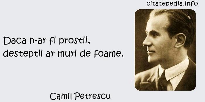Camil Petrescu - Daca n-ar fi prostii, desteptii ar muri de foame.
