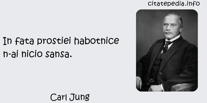 Carl Jung - In fata prostiei habotnice n-ai nicio sansa.