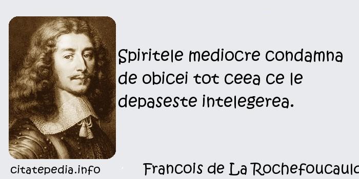 Francois de La Rochefoucauld - Spiritele mediocre condamna de obicei tot ceea ce le depaseste intelegerea.