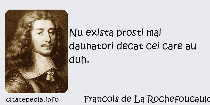 Francois de La Rochefoucauld - Nu exista prosti mai daunatori decat cei care au duh.