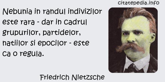 Friedrich Nietzsche - Nebunia in randul indivizilor este rara - dar in cadrul grupurilor, partidelor, natiilor si epocilor - este ca o regula.