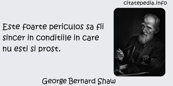 George Bernard Shaw - Este foarte periculos sa fii sincer in conditiile in care nu esti si prost.