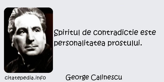 George Calinescu - Spiritul de contradictie este personalitatea prostului.