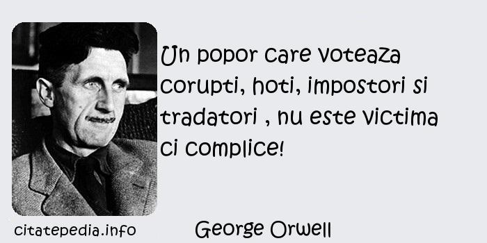 George Orwell - Un popor care voteaza corupti, hoti, impostori si tradatori , nu este victima ci complice!