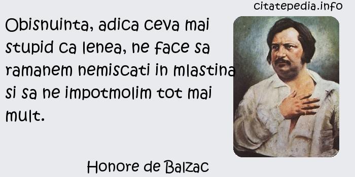 Honore de Balzac - Obisnuinta, adica ceva mai stupid ca lenea, ne face sa ramanem nemiscati in mlastina si sa ne impotmolim tot mai mult.