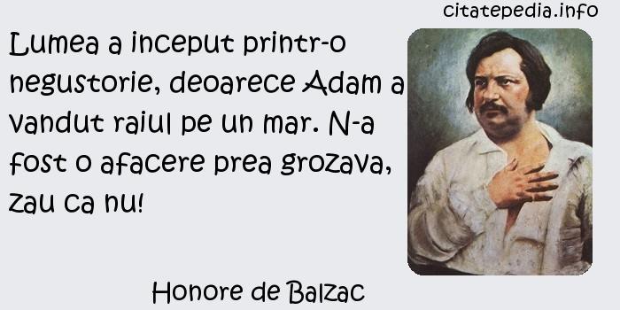 Honore de Balzac - Lumea a inceput printr-o negustorie, deoarece Adam a vandut raiul pe un mar. N-a fost o afacere prea grozava, zau ca nu!