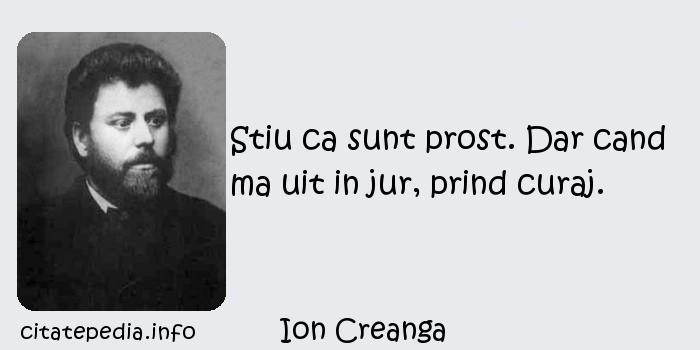 Ion Creanga - Stiu ca sunt prost. Dar cand ma uit in jur, prind curaj.