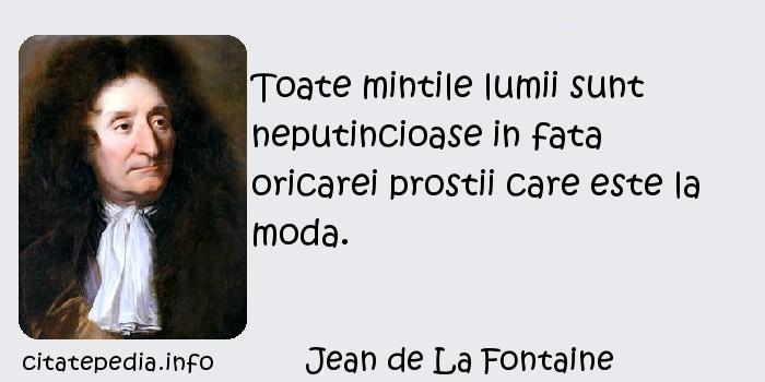 Jean de La Fontaine - Toate mintile lumii sunt neputincioase in fata oricarei prostii care este la moda.