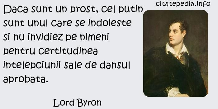 Lord Byron - Daca sunt un prost, cel putin sunt unul care se indoieste si nu invidiez pe nimeni pentru certitudinea intelepciunii sale de dansul aprobata.