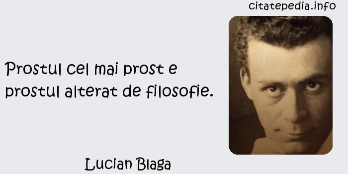 Lucian Blaga - Prostul cel mai prost e prostul alterat de filosofie.