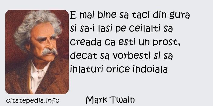 Mark Twain - E mai bine sa taci din gura si sa-i lasi pe ceilalti sa creada ca esti un prost, decat sa vorbesti si sa inlaturi orice indoiala