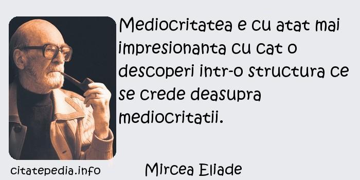 Mircea Eliade - Mediocritatea e cu atat mai impresionanta cu cat o descoperi intr-o structura ce se crede deasupra mediocritatii.