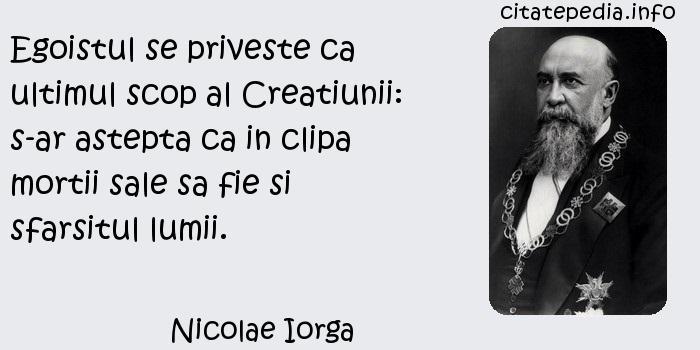 Nicolae Iorga - Egoistul se priveste ca ultimul scop al Creatiunii: s-ar astepta ca in clipa mortii sale sa fie si sfarsitul lumii.