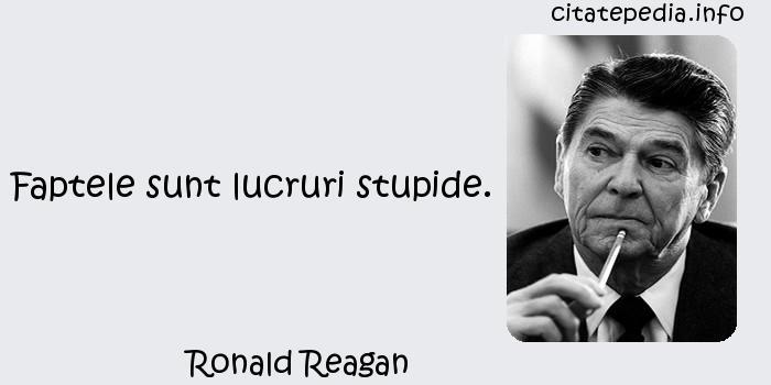 Ronald Reagan - Faptele sunt lucruri stupide.