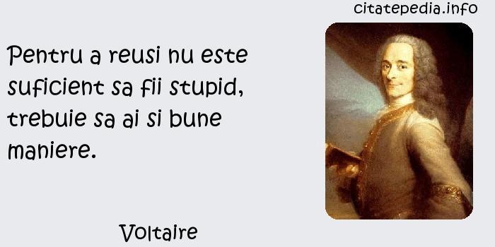 Voltaire - Pentru a reusi nu este suficient sa fii stupid, trebuie sa ai si bune maniere.