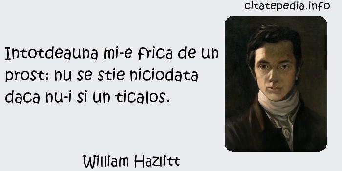 William Hazlitt - Intotdeauna mi-e frica de un prost: nu se stie niciodata daca nu-i si un ticalos.