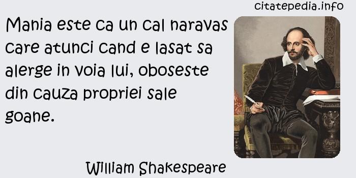 William Shakespeare - Mania este ca un cal naravas care atunci cand e lasat sa alerge in voia lui, oboseste din cauza propriei sale goane.