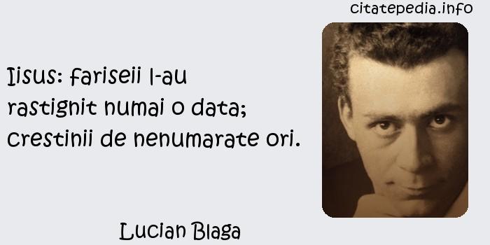 Lucian Blaga - Iisus: fariseii l-au rastignit numai o data; crestinii de nenumarate ori.