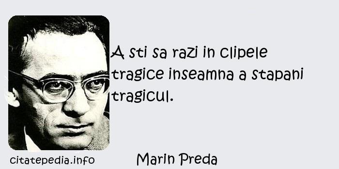 Marin Preda - A sti sa razi in clipele tragice inseamna a stapani tragicul.