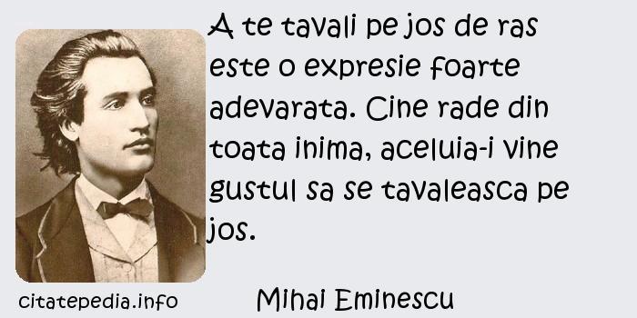 Mihai Eminescu - A te tavali pe jos de ras este o expresie foarte adevarata. Cine rade din toata inima, aceluia-i vine gustul sa se tavaleasca pe jos.