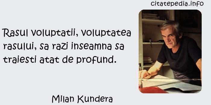 Milan Kundera - Rasul voluptatii, voluptatea rasului, sa razi inseamna sa traiesti atat de profund.