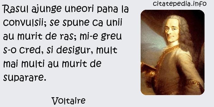 Voltaire - Rasul ajunge uneori pana la convulsii; se spune ca unii au murit de ras; mi-e greu s-o cred, si desigur, mult mai multi au murit de suparare.