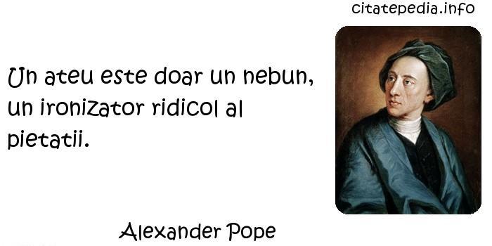 Alexander Pope - Un ateu este doar un nebun, un ironizator ridicol al pietatii.
