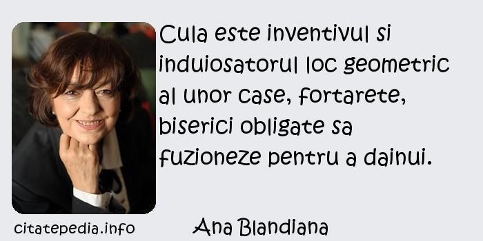 Ana Blandiana - Cula este inventivul si induiosatorul loc geometric al unor case, fortarete, biserici obligate sa fuzioneze pentru a dainui.
