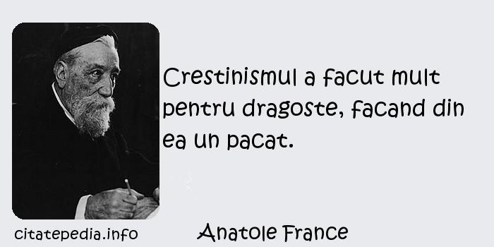Anatole France - Crestinismul a facut mult pentru dragoste, facand din ea un pacat.