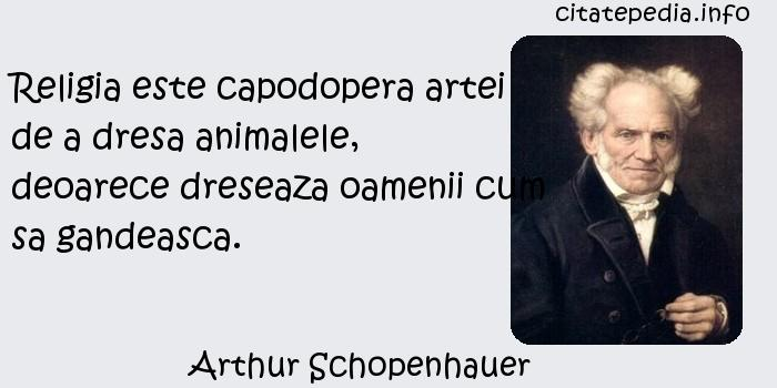 Arthur Schopenhauer - Religia este capodopera artei de a dresa animalele, deoarece dreseaza oamenii cum sa gandeasca.