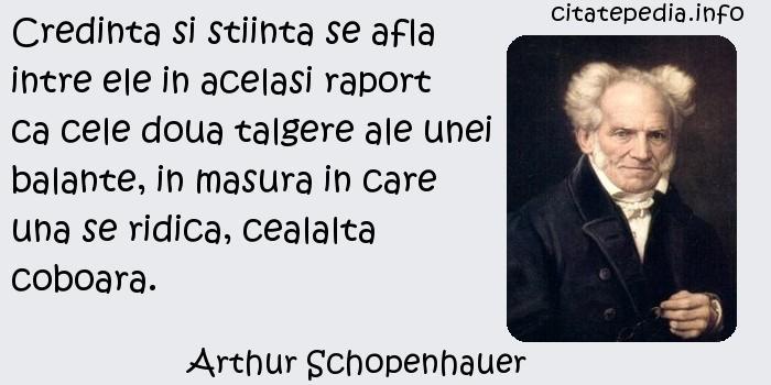Arthur Schopenhauer - Credinta si stiinta se afla intre ele in acelasi raport ca cele doua talgere ale unei balante, in masura in care una se ridica, cealalta coboara.