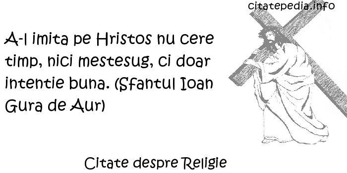 Citate despre Religie - A-l imita pe Hristos nu cere timp, nici mestesug, ci doar intentie buna. (Sfantul Ioan Gura de Aur)
