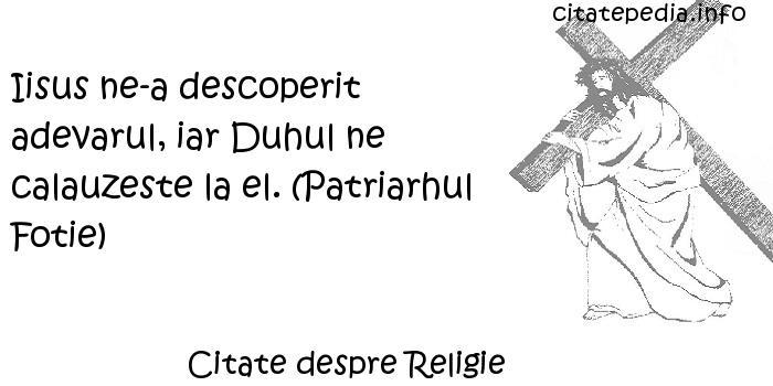 Citate despre Religie - Iisus ne-a descoperit adevarul, iar Duhul ne calauzeste la el. (Patriarhul Fotie)
