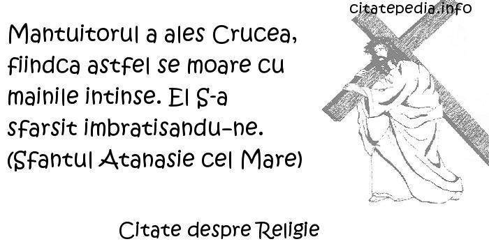 Citate despre Religie - Mantuitorul a ales Crucea, fiindca astfel se moare cu mainile intinse. El S-a sfarsit imbratisandune. (Sfantul Atanasie cel Mare)