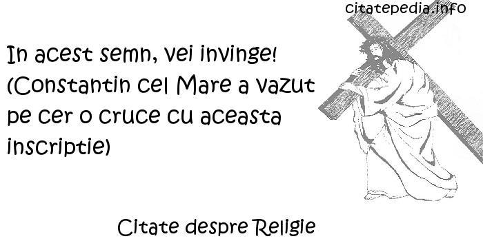 Citate despre Religie - In acest semn, vei invinge! (Constantin cel Mare a vazut pe cer o cruce cu aceasta inscriptie)